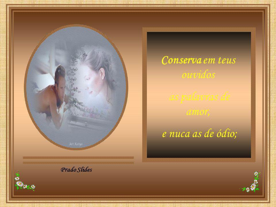 Prado Slides Conserva em teus ouvidos as palavras de amor, e nuca as de ódio;