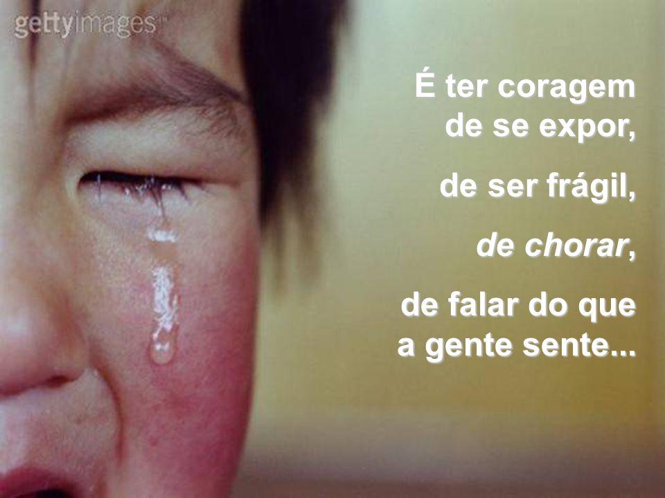 É ter coragem de se expor, de ser frágil, de ser frágil, de chorar, de chorar, de falar do que a gente sente...