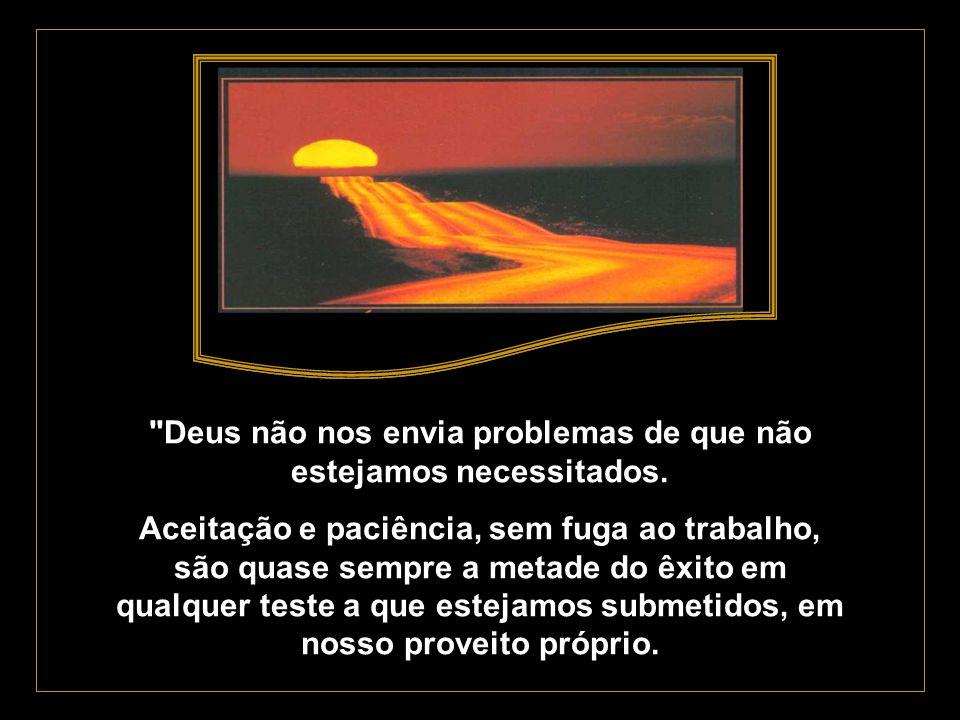 Deus não nos envia problemas de que não estejamos necessitados.