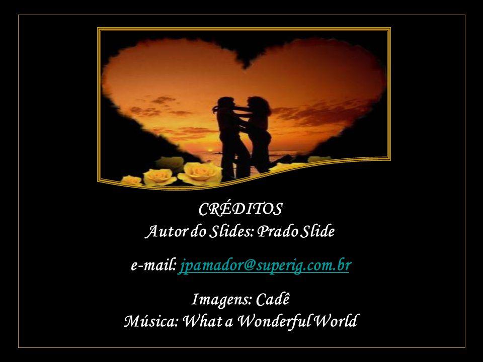 CRÉDITOS Autor do Slides: Prado Slide e-mail: jpamador@superig.com.brjpamador@superig.com.br Imagens: Cadê Música: What a Wonderful World