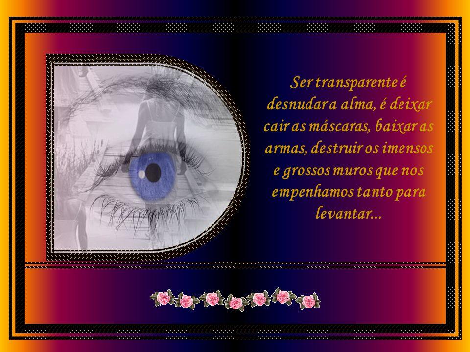 Mas ser transparente é muito mais do que isso. É ter coragem de se expor, de ser frágil, de chorar, de falar do que a gente sente...