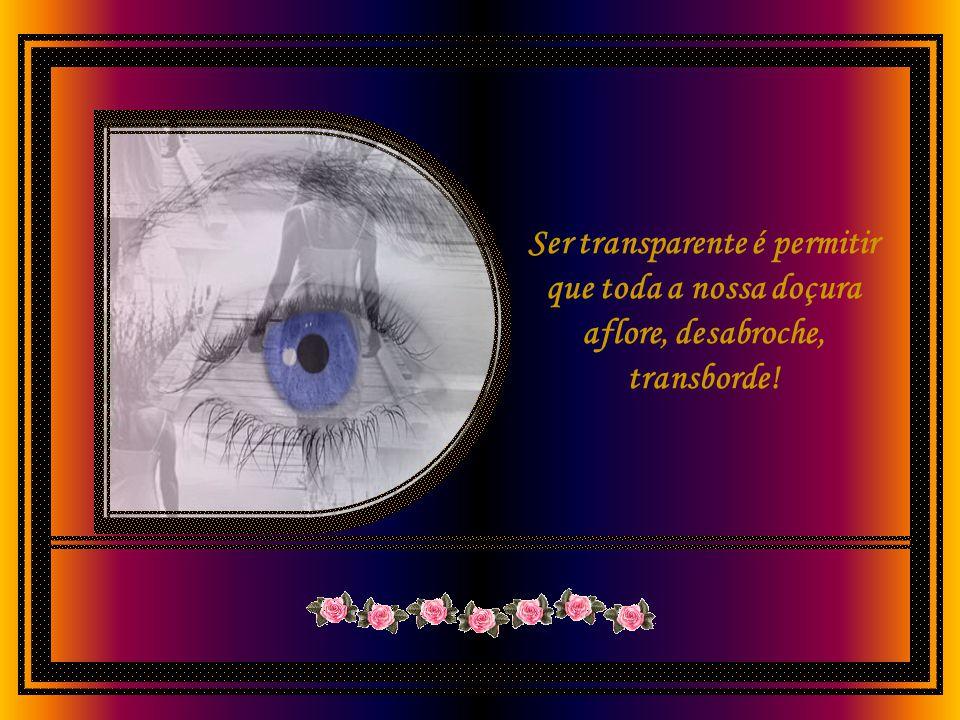 Ser transparente é desnudar a alma, é deixar cair as máscaras, baixar as armas, destruir os imensos e grossos muros que nos empenhamos tanto para leva