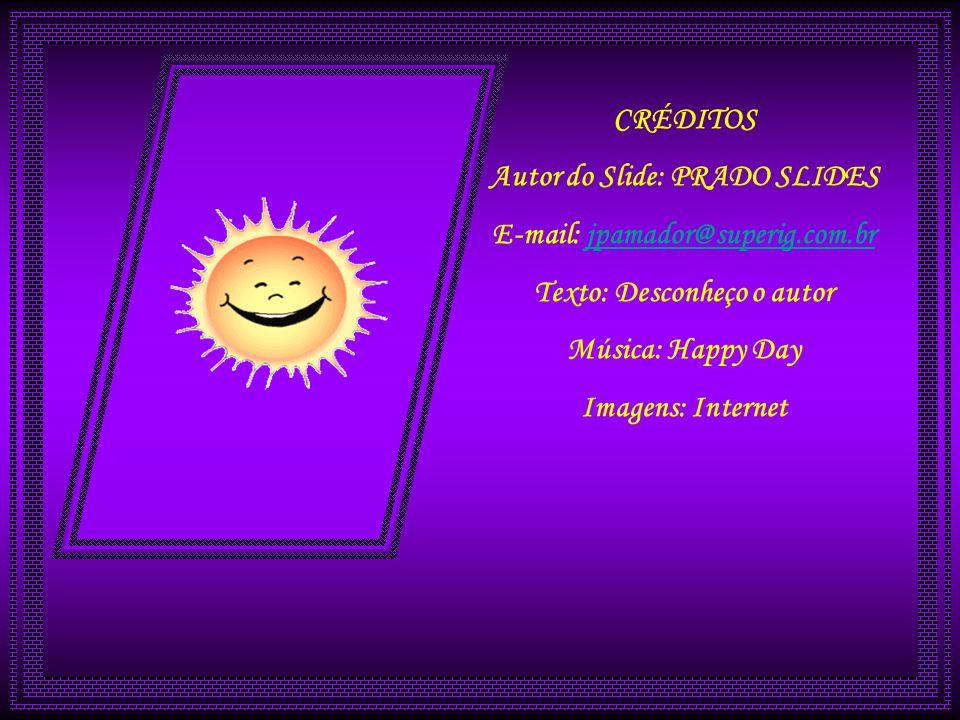 CRÉDITOS Autor do Slide: PRADO SLIDES E-mail: jpamador@superig.com.brjpamador@superig.com.br Texto: Desconheço o autor Música: Happy Day Imagens: Internet