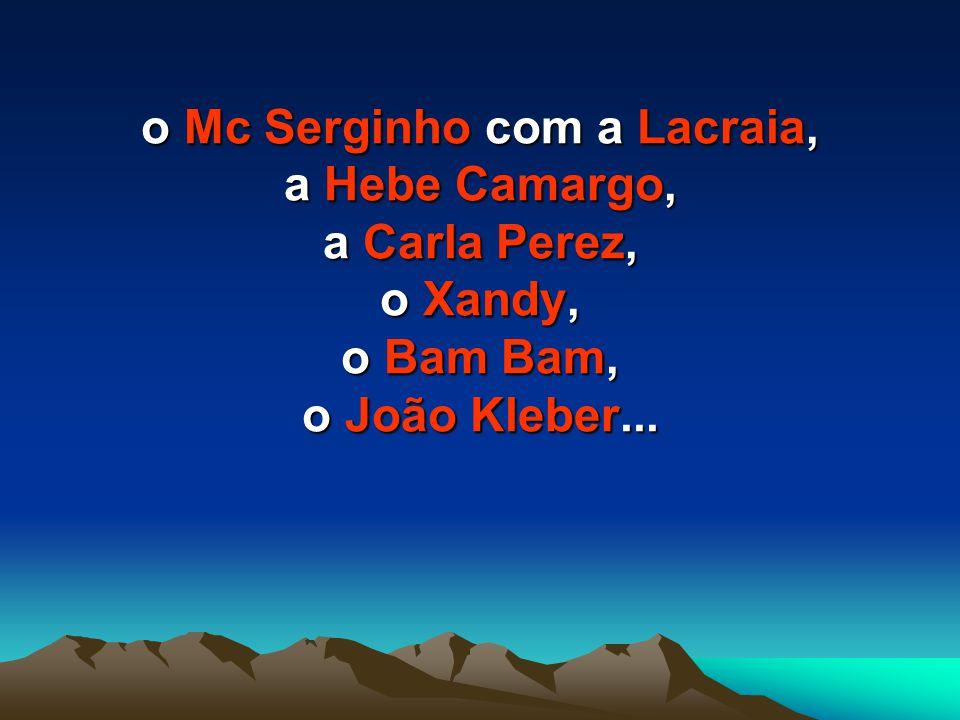 o Mc Serginho com a Lacraia, a Hebe Camargo, a Carla Perez, o Xandy, o Bam Bam, o João Kleber...