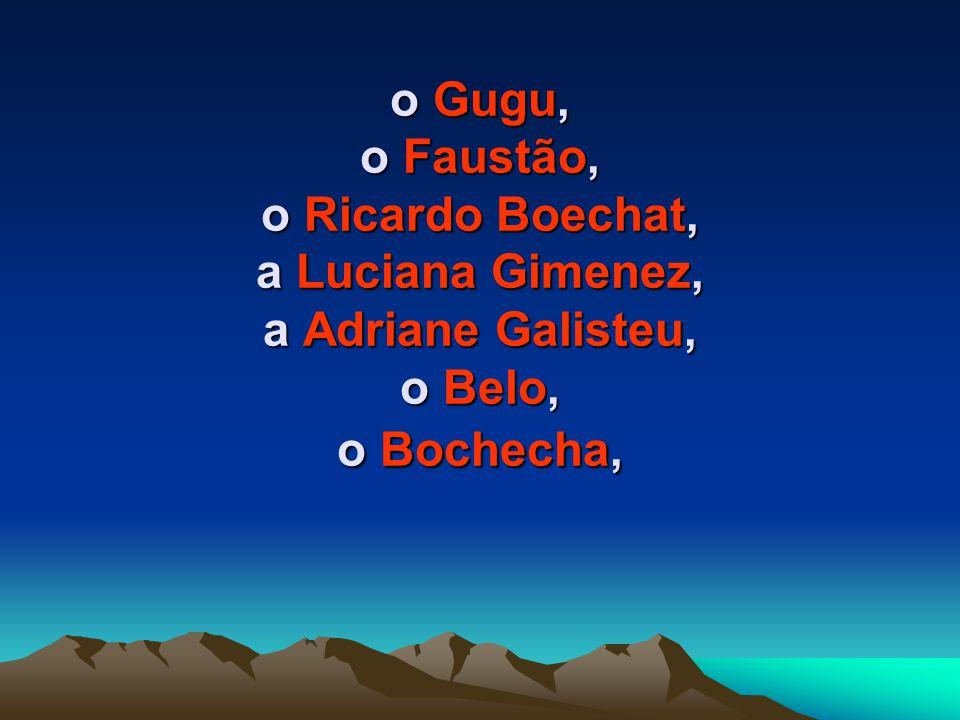 o Rubinho Barrichelo o Antonhy Garotinho e a Rosinha, o Nelson Rubens, o Gilberto Barros, o Grupo é o Tchan, o Alexandre Frota,