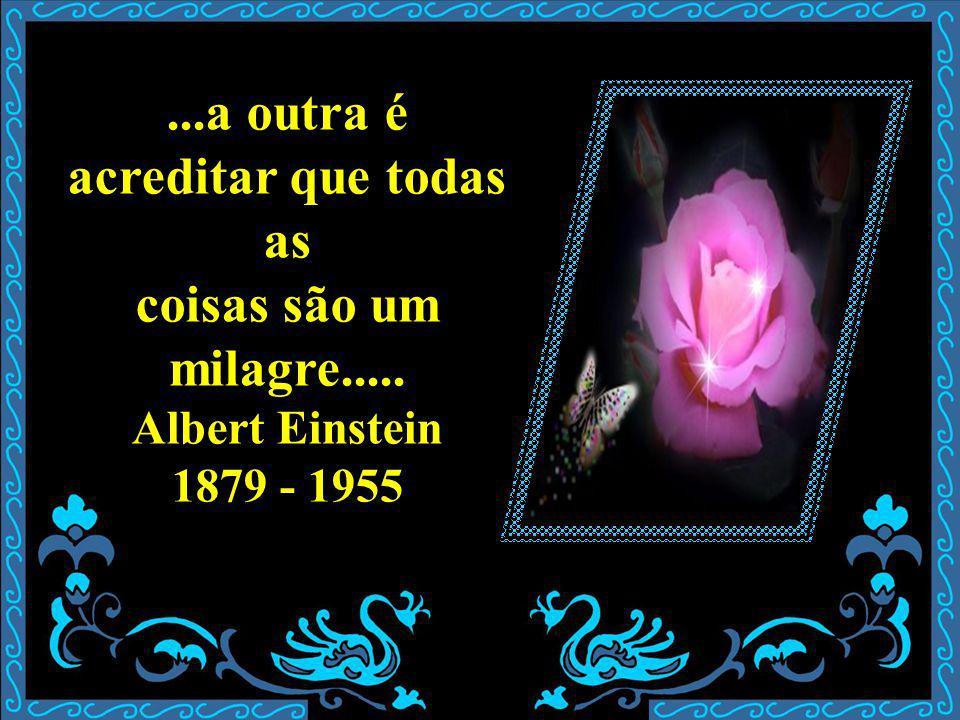 ...a outra é acreditar que todas as coisas são um milagre..... Albert Einstein 1879 - 1955