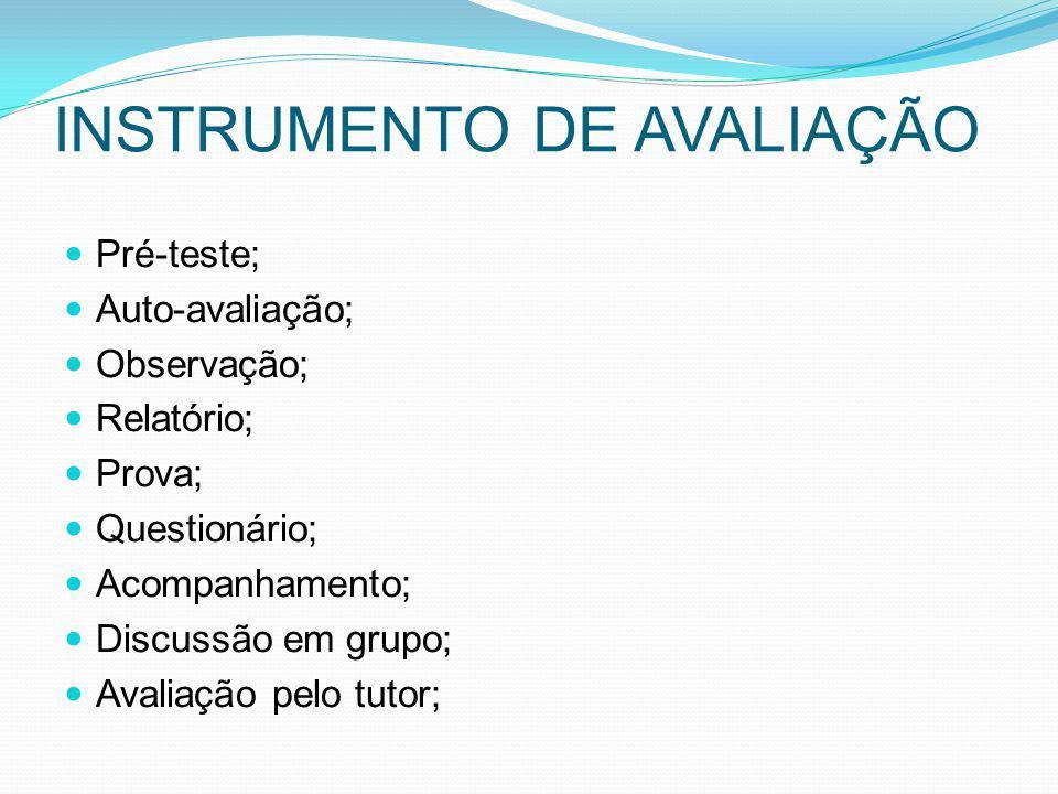 INSTRUMENTO DE AVALIAÇÃO Pré-teste; Auto-avaliação; Observação; Relatório; Prova; Questionário; Acompanhamento; Discussão em grupo; Avaliação pelo tut