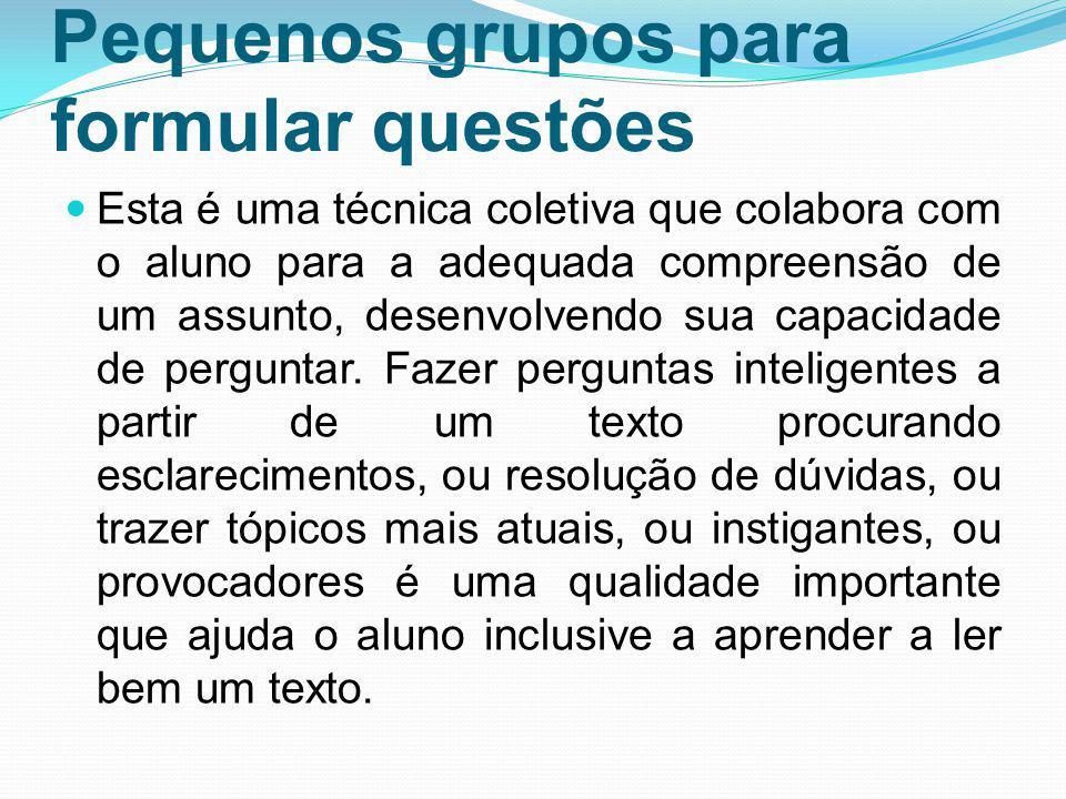 Pequenos grupos para formular questões Esta é uma técnica coletiva que colabora com o aluno para a adequada compreensão de um assunto, desenvolvendo s