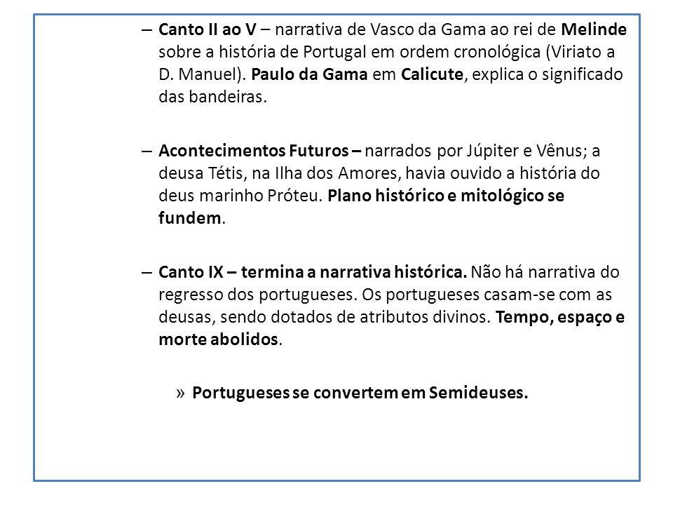 – Canto II ao V – narrativa de Vasco da Gama ao rei de Melinde sobre a história de Portugal em ordem cronológica (Viriato a D.
