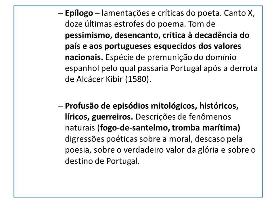 – Epílogo – lamentações e críticas do poeta. Canto X, doze últimas estrofes do poema. Tom de pessimismo, desencanto, crítica à decadência do país e ao