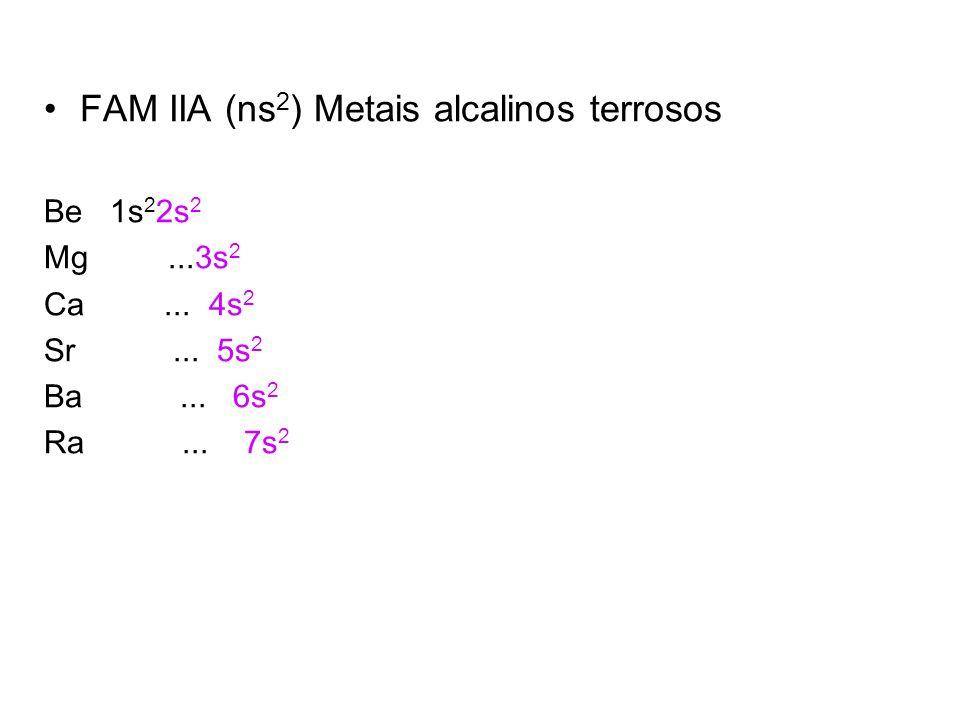 FAM IIA (ns 2 ) Metais alcalinos terrosos Be 1s 2 2s 2 Mg...3s 2 Ca... 4s 2 Sr... 5s 2 Ba... 6s 2 Ra... 7s 2