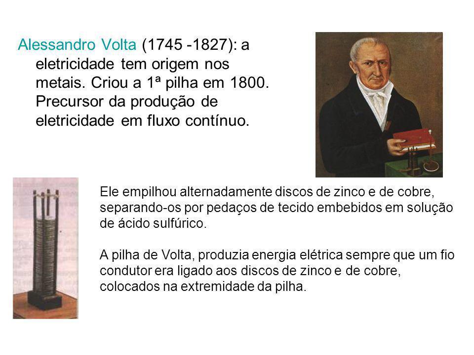Alessandro Volta (1745 -1827): a eletricidade tem origem nos metais. Criou a 1ª pilha em 1800. Precursor da produção de eletricidade em fluxo contínuo