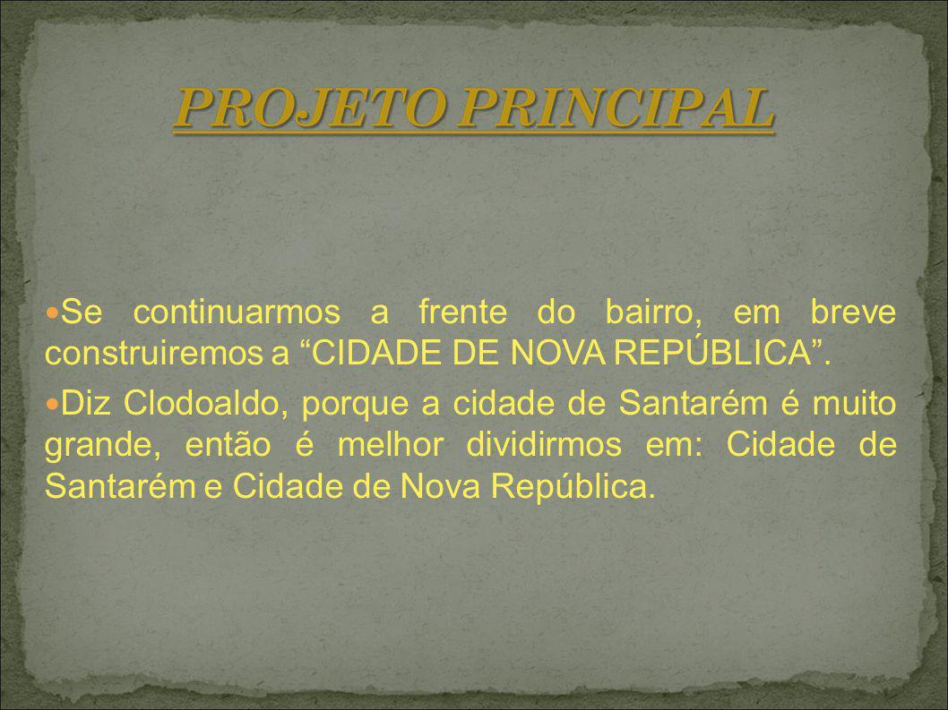 Se continuarmos a frente do bairro, em breve construiremos a CIDADE DE NOVA REPÚBLICA. Diz Clodoaldo, porque a cidade de Santarém é muito grande, entã