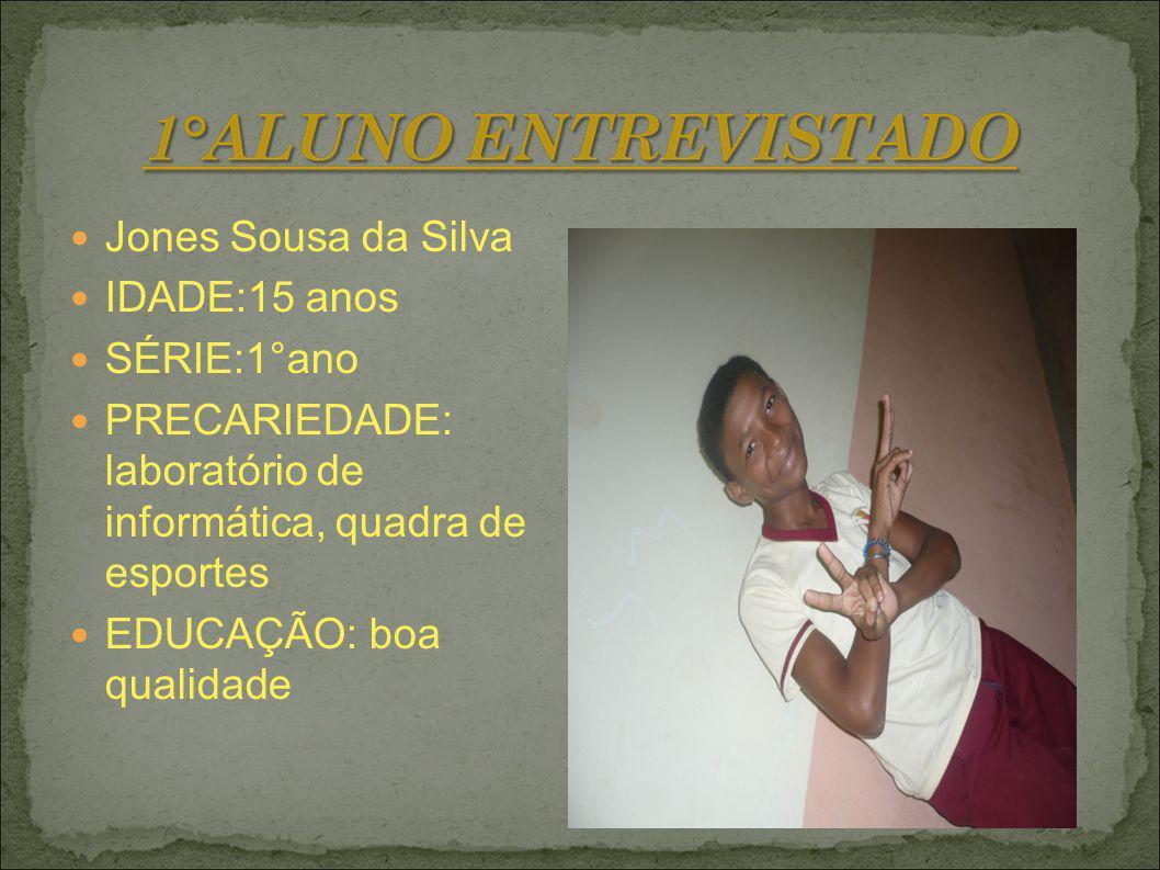 Jones Sousa da Silva IDADE:15 anos SÉRIE:1°ano PRECARIEDADE: laboratório de informática, quadra de esportes EDUCAÇÃO: boa qualidade