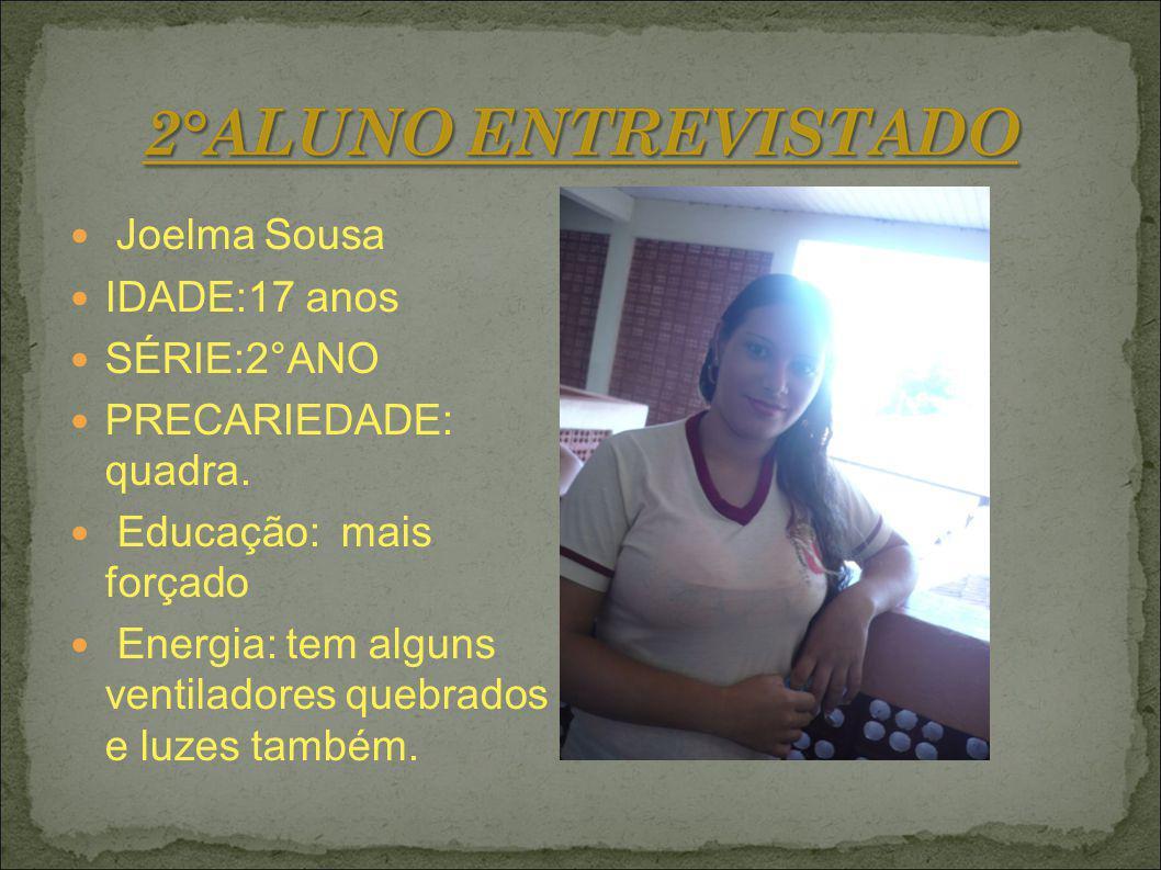 Joelma Sousa IDADE:17 anos SÉRIE:2°ANO PRECARIEDADE: quadra. Educação: mais forçado Energia: tem alguns ventiladores quebrados e luzes também.