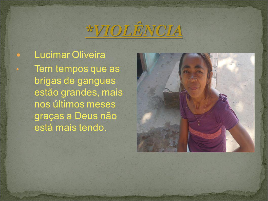 Lucimar Oliveira Tem tempos que as brigas de gangues estão grandes, mais nos últimos meses graças a Deus não está mais tendo.