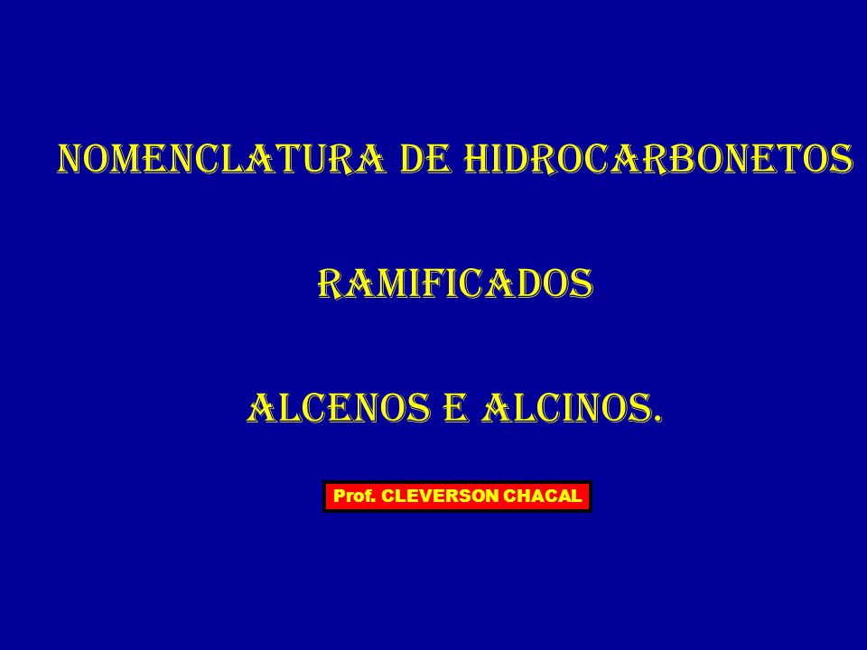 NOMENCLATURA DE HIDROCARBONETOS RAMIFICADOS ALCENOS e ALCINOS. Prof. CLEVERSON CHACAL