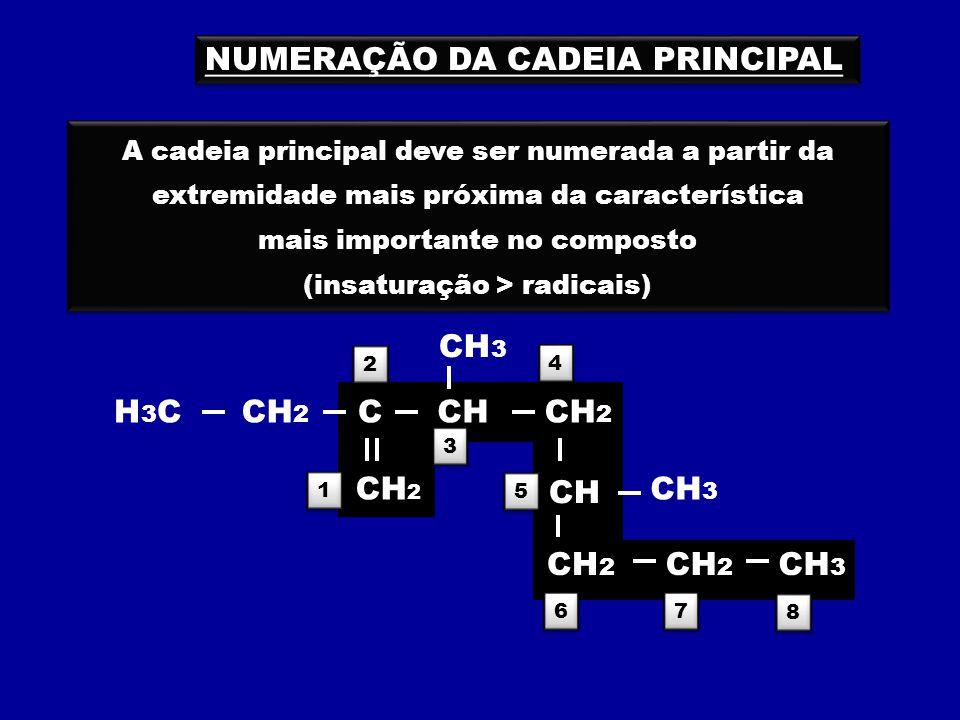 NUMERAÇÃO DA CADEIA PRINCIPAL A cadeia principal deve ser numerada a partir da extremidade mais próxima da característica mais importante no composto (insaturação > radicais) A cadeia principal deve ser numerada a partir da extremidade mais próxima da característica mais importante no composto (insaturação > radicais) 2 2 8 8 3 3 5 5 4 4 6 6 7 7 H3CH3C CH 2 C CH CH 3 CH 2 CH 3 CH 2 CH 3 1 1