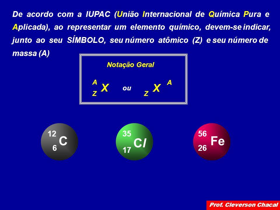 De acordo com a IUPAC (União Internacional de Química Pura e Aplicada), ao representar um elemento químico, devem-se indicar, junto ao seu SÍMBOLO, seu número atômico (Z) e seu número de massa (A) Notação Geral X Z A X Z A ou C 6 12 ClCl 17 35 Fe 26 56 Prof.