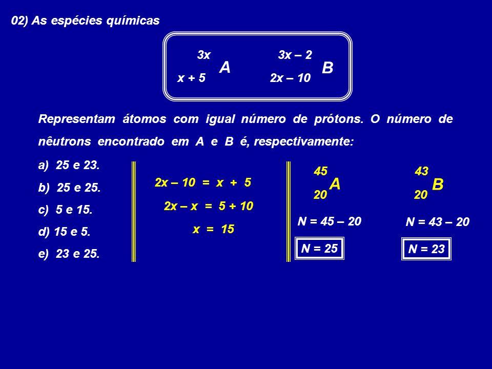 02) As espécies químicas 3x A B 3x – 2 x + 5 2x – 10 Representam átomos com igual número de prótons. O número de nêutrons encontrado em A e B é, respe