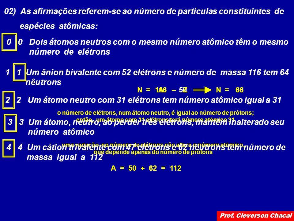 02) As afirmações referem-se ao número de partículas constituintes de espécies atômicas: 0 0 Dois átomos neutros com o mesmo número atômico têm o mesmo número de elétrons 1 1 Um ânion bivalente com 52 elétrons e número de massa 116 tem 64 nêutrons 11650A = –ZN66 = N 22 Um átomo neutro com 31 elétrons tem número atômico igual a 31 o número de elétrons, num átomo neutro, é igual ao número de prótons; então, um átomo com 31 elétrons terá número atômico 31 3 3 Um átomo, neutro, ao perder três elétrons, mantém inalterado seu número atômico uma variação no número de elétrons não altera o número atômico, que depende apenas do número de prótons 4 4 Um cátion trivalente com 47 elétrons e 62 nêutrons tem número de massa igual a 112 A = 50 + 62 = 112 Prof.