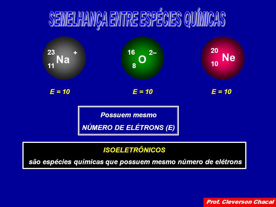 Na 11 23 + O 8 16 2– Ne 10 20 E = 10 Possuem mesmo NÚMERO DE ELÉTRONS (E) ISOELETRÔNICOS são espécies químicas que possuem mesmo número de elétrons ISOELETRÔNICOS são espécies químicas que possuem mesmo número de elétrons Prof.