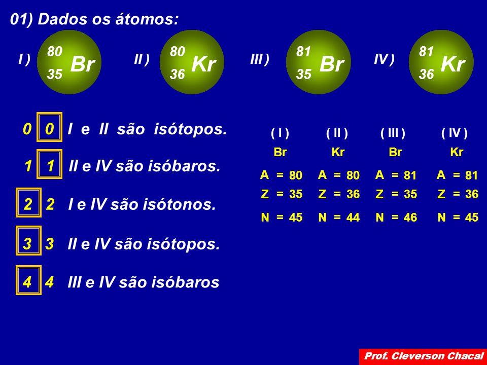 01) Dados os átomos: Br 80 35 I ) Kr 80 36 II ) Br 81 35 III ) Kr 81 36 IV ) 0 0 I e II são isótopos. A Z=35 N=45 = Br 80 A Z=36 N=44 = Kr 80 ( I )( I