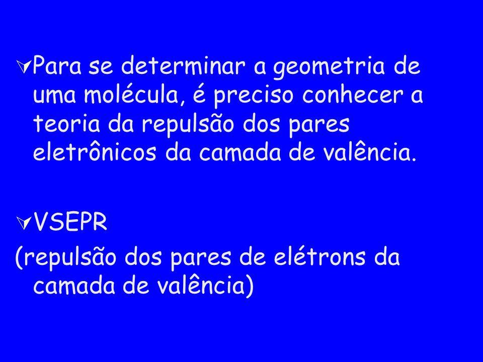 Para se determinar a geometria de uma molécula, é preciso conhecer a teoria da repulsão dos pares eletrônicos da camada de valência. VSEPR (repulsão d