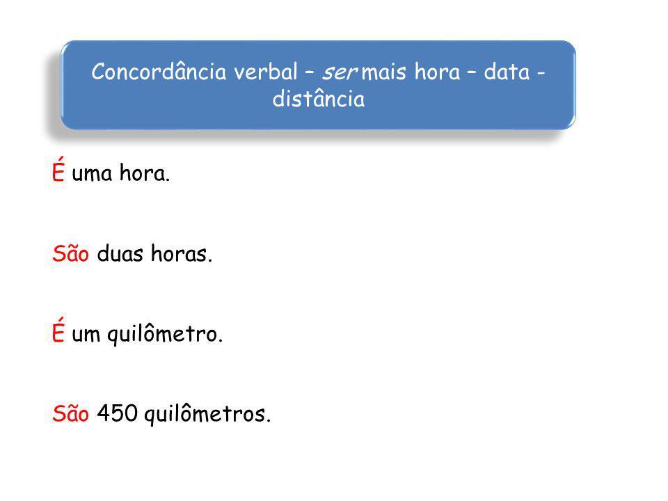 Concordância verbal – ser mais hora – data - distância É uma hora.
