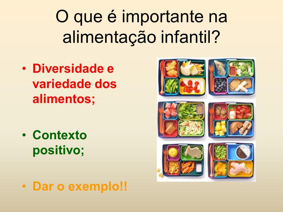 O que é importante na alimentação infantil? Diversidade e variedade dos alimentos; Contexto positivo; Dar o exemplo!!