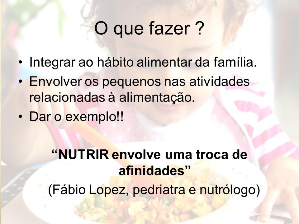 O que fazer ? Integrar ao hábito alimentar da família. Envolver os pequenos nas atividades relacionadas à alimentação. Dar o exemplo!! NUTRIR envolve