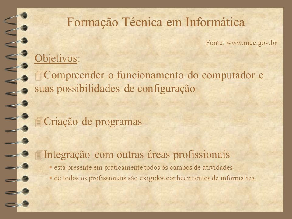 Formação Técnica em Informática Fonte: www.mec.gov.br Objetivos: Compreender o funcionamento do computador e suas possibilidades de configuração Criaç