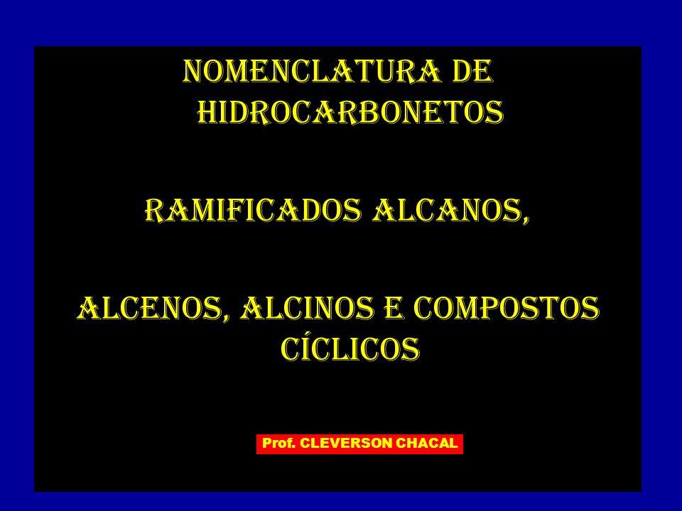 NOMENCLATURA DE HIDROCARBONETOS RAMIFICADOS alcanos, ALCENOS, ALCINOS e compostos cíclicos Prof. CLEVERSON CHACAL