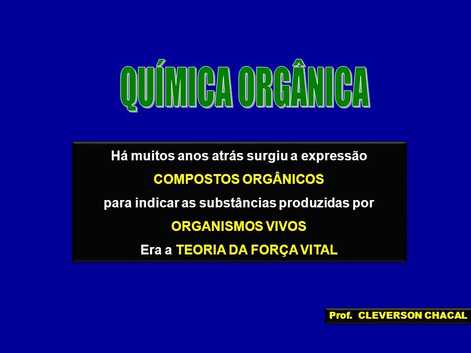 Há muitos anos atrás surgiu a expressão COMPOSTOS ORGÂNICOS para indicar as substâncias produzidas por ORGANISMOS VIVOS Era a TEORIA DA FORÇA VITAL Há