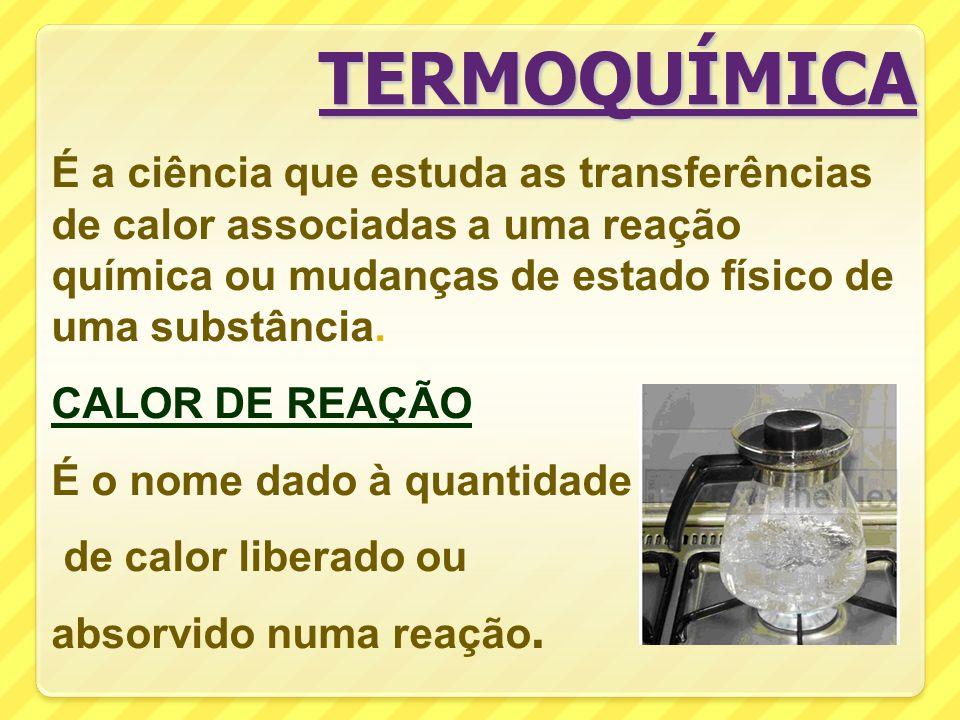 É a ciência que estuda as transferências de calor associadas a uma reação química ou mudanças de estado físico de uma substância.