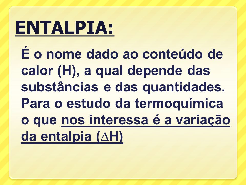 ENTALPIA: É o nome dado ao conteúdo de calor (H), a qual depende das substâncias e das quantidades.