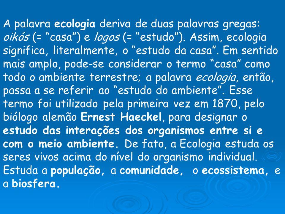 A palavra ecologia deriva de duas palavras gregas: oikós (= casa) e logos (= estudo). Assim, ecologia significa, literalmente, o estudo da casa. Em se