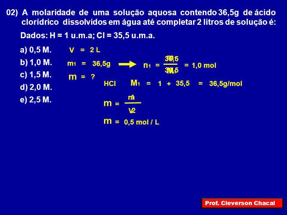 02) A molaridade de uma solução aquosa contendo 36,5g de ácido clorídrico dissolvidos em água até completar 2 litros de solução é: Dados: H = 1 u.m.a;