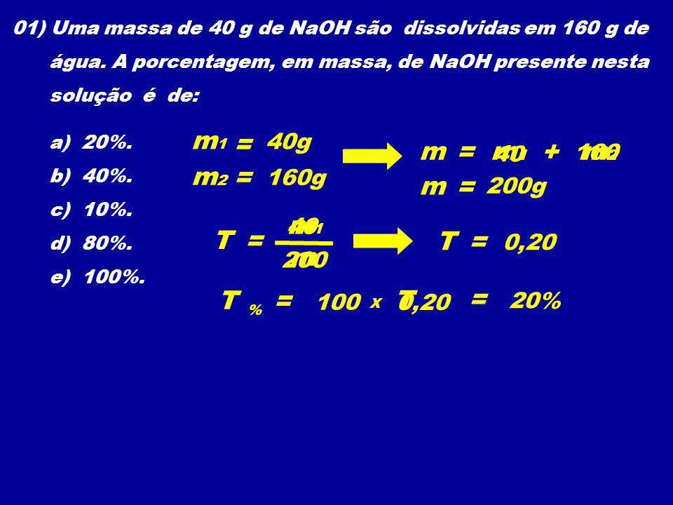 01) Uma massa de 40 g de NaOH são dissolvidas em 160 g de água. A porcentagem, em massa, de NaOH presente nesta solução é de: a) 20%. b) 40%. c) 10%.