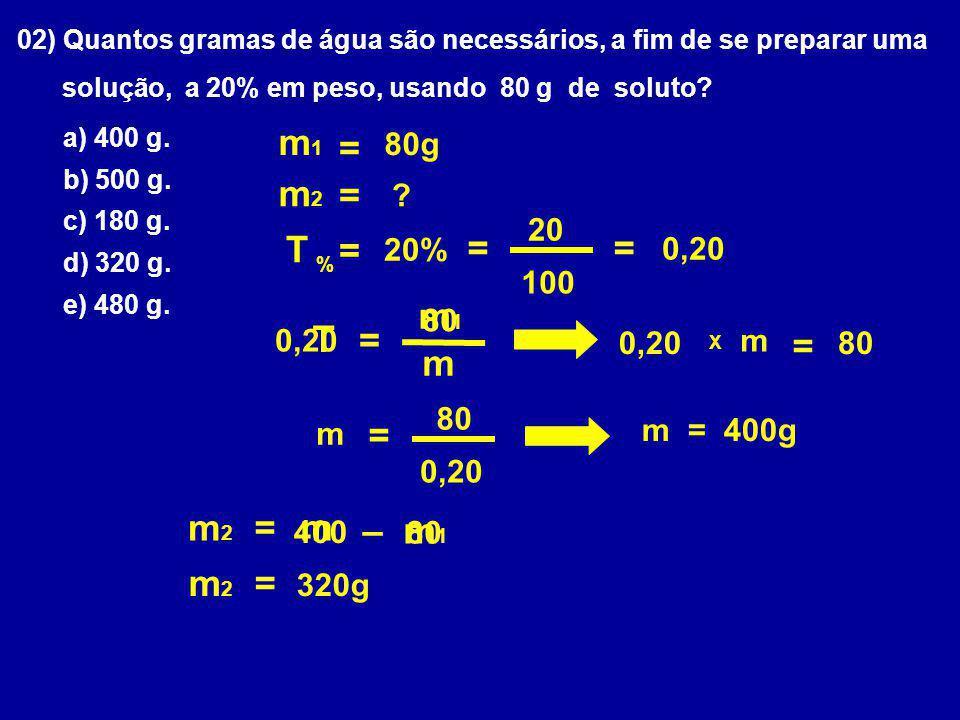 02) Quantos gramas de água são necessários, a fim de se preparar uma solução, a 20% em peso, usando 80 g de soluto? a) 400 g. b) 500 g. c) 180 g. d) 3
