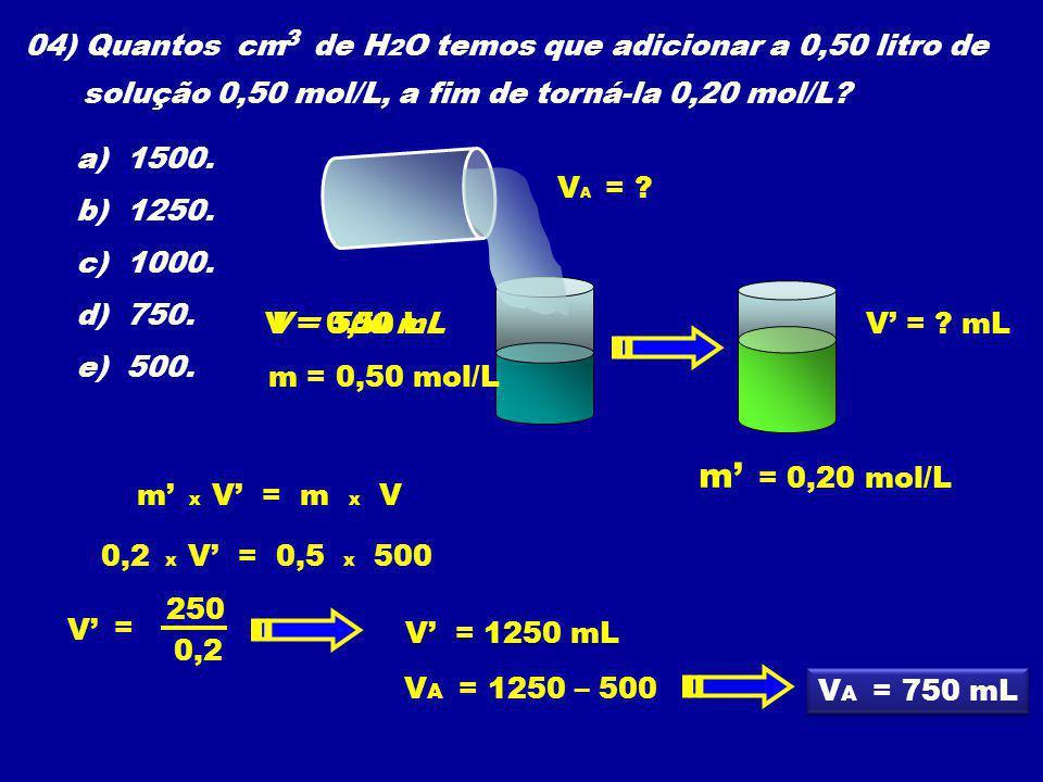 04) Quantos cm de H 2 O temos que adicionar a 0,50 litro de solução 0,50 mol/L, a fim de torná-la 0,20 mol/L? a) 1500. b) 1250. c) 1000. d) 750. e) 50