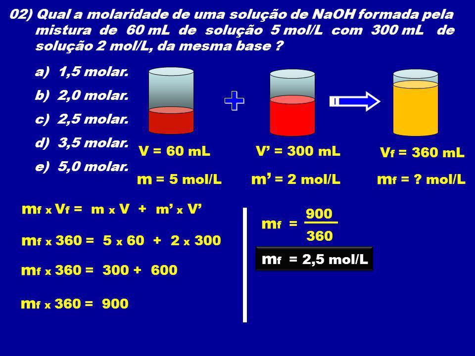 02) Qual a molaridade de uma solução de NaOH formada pela mistura de 60 mL de solução 5 mol/L com 300 mL de solução 2 mol/L, da mesma base ? a) 1,5 mo
