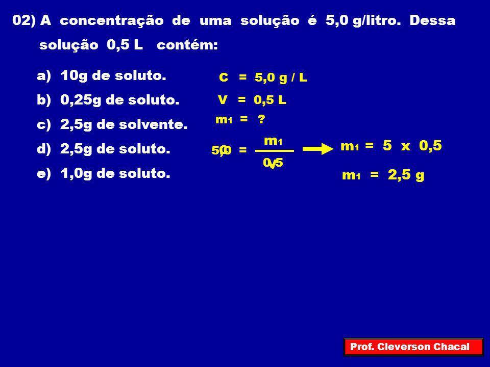 02) A concentração de uma solução é 5,0 g/litro. Dessa solução 0,5 L contém: a) 10g de soluto. b) 0,25g de soluto. c) 2,5g de solvente. d) 2,5g de sol