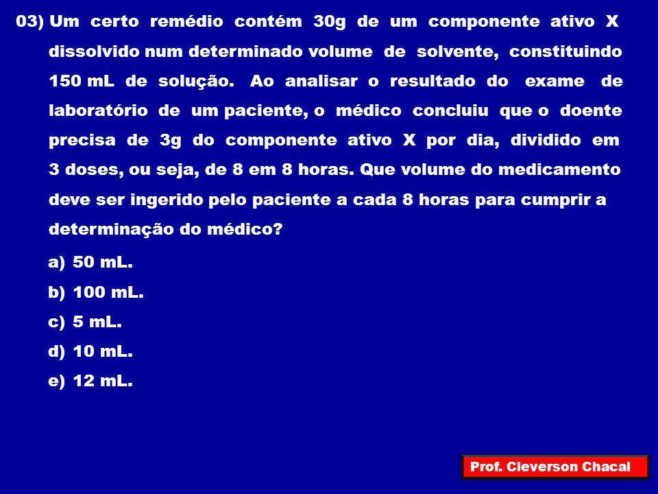 03) Um certo remédio contém 30g de um componente ativo X dissolvido num determinado volume de solvente, constituindo 150 mL de solução. Ao analisar o