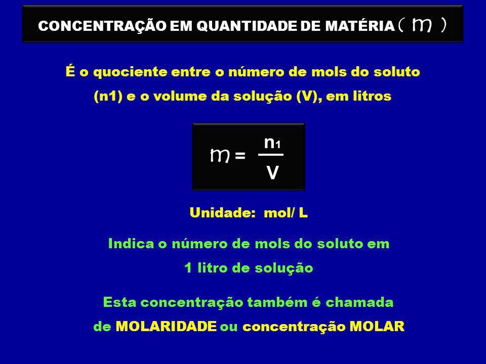 CONCENTRAÇÃO EM QUANTIDADE DE MATÉRIA ( m ) É o quociente entre o número de mols do soluto (n1) e o volume da solução (V), em litros V n1n1 = m Unidad