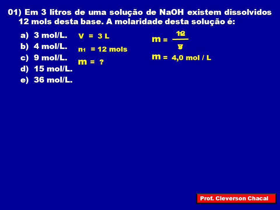 01) Em 3 litros de uma solução de NaOH existem dissolvidos 12 mols desta base. A molaridade desta solução é: a) 3 mol/L. b) 4 mol/L. c) 9 mol/L. d) 15