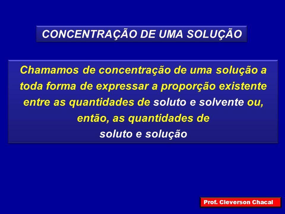 CONCENTRAÇÃO DE UMA SOLUÇÃO Chamamos de concentração de uma solução a toda forma de expressar a proporção existente entre as quantidades de soluto e s