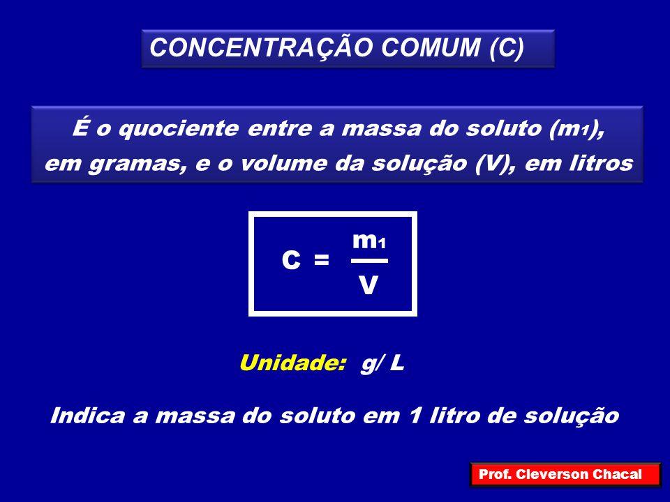 CONCENTRAÇÃO COMUM (C) É o quociente entre a massa do soluto (m 1 ), em gramas, e o volume da solução (V), em litros V m1m1 =C Unidade: g/ L Indica a