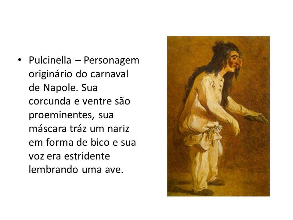 Pulcinella – Personagem originário do carnaval de Napole. Sua corcunda e ventre são proeminentes, sua máscara tráz um nariz em forma de bico e sua voz