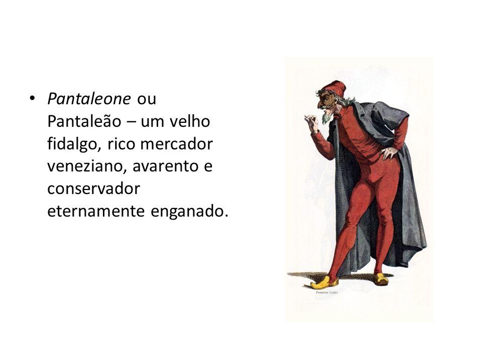 Pantaleone ou Pantaleão – um velho fidalgo, rico mercador veneziano, avarento e conservador eternamente enganado.